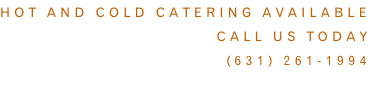 Hot and cold catering available Call us today (631) 261-1994